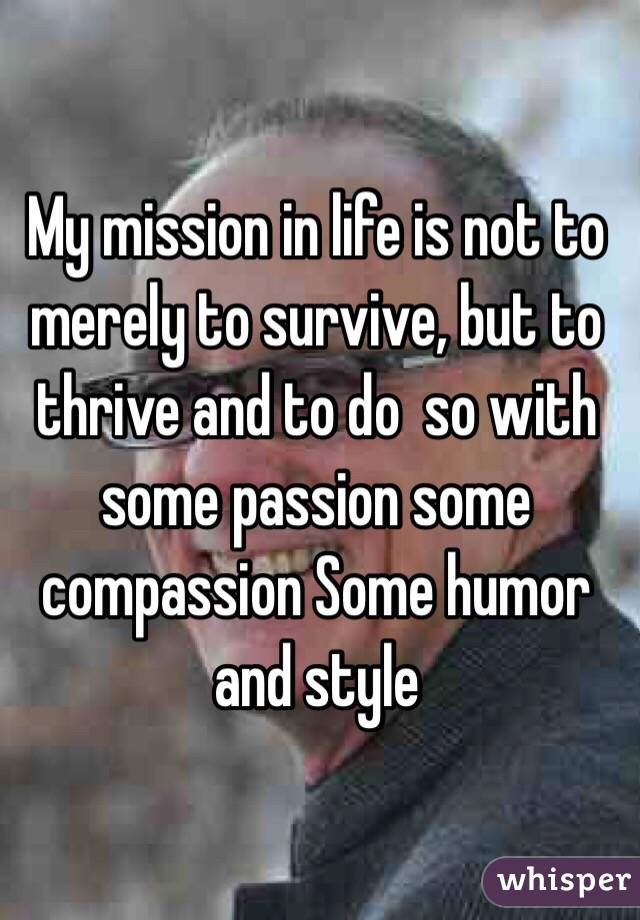 My mission in life is not to merely to survive, but to thrive and to do  so with some passion some compassion Some humor and style