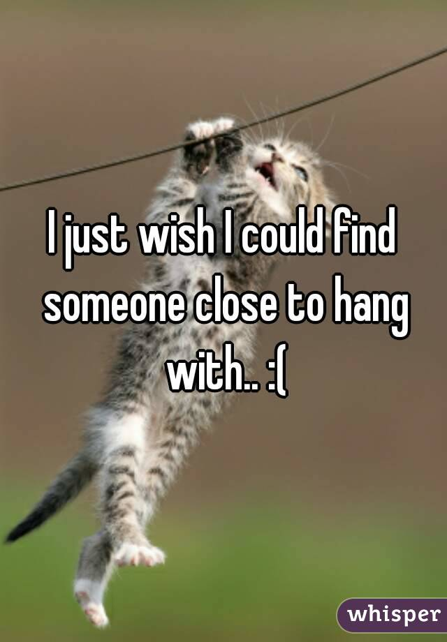 I just wish I could find someone close to hang with.. :(