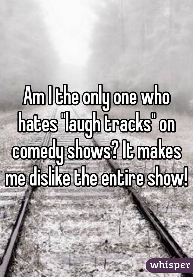 "Am I the only one who hates ""laugh tracks"" on comedy shows? It makes me dislike the entire show!"
