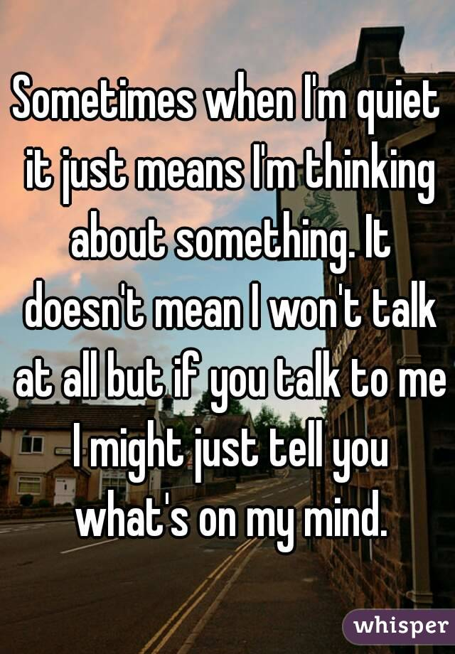 Sometimes when I'm quiet it just means I'm thinking about something. It doesn't mean I won't talk at all but if you talk to me I might just tell you what's on my mind.