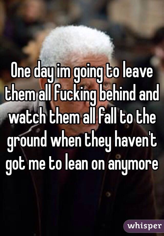 One day im going to leave them all fucking behind and watch them all fall to the ground when they haven't got me to lean on anymore