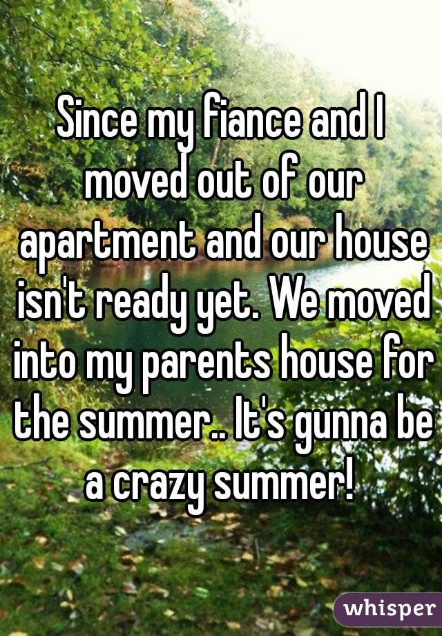 Since my fiance and I moved out of our apartment and our house isn't ready yet. We moved into my parents house for the summer.. It's gunna be a crazy summer!
