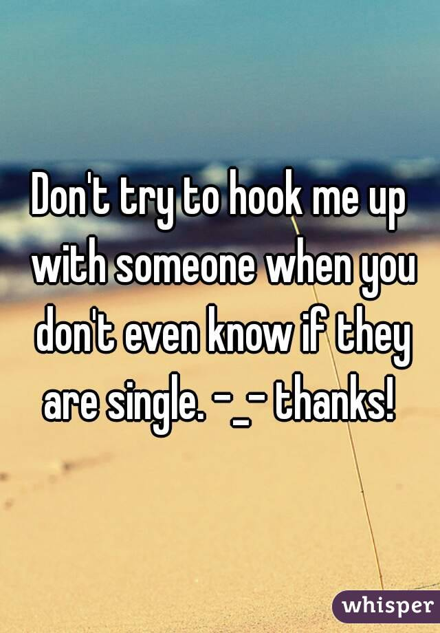 Don't try to hook me up with someone when you don't even know if they are single. -_- thanks!