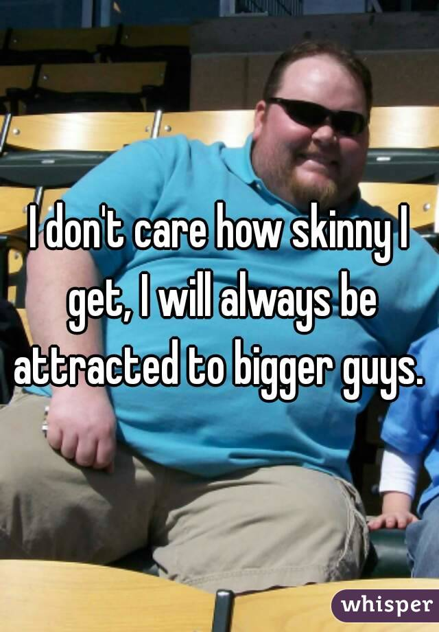 I don't care how skinny I get, I will always be attracted to bigger guys.