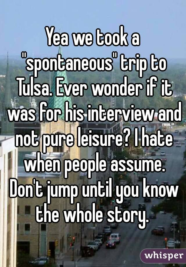 "Yea we took a ""spontaneous"" trip to Tulsa. Ever wonder if it was for his interview and not pure leisure? I hate when people assume. Don't jump until you know the whole story."