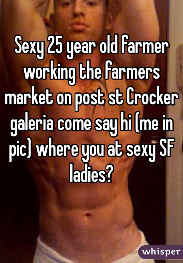 Sexy 25 year old farmer working the farmers market on post st Crocker galeria come say hi (me in pic) where you at sexy SF ladies?