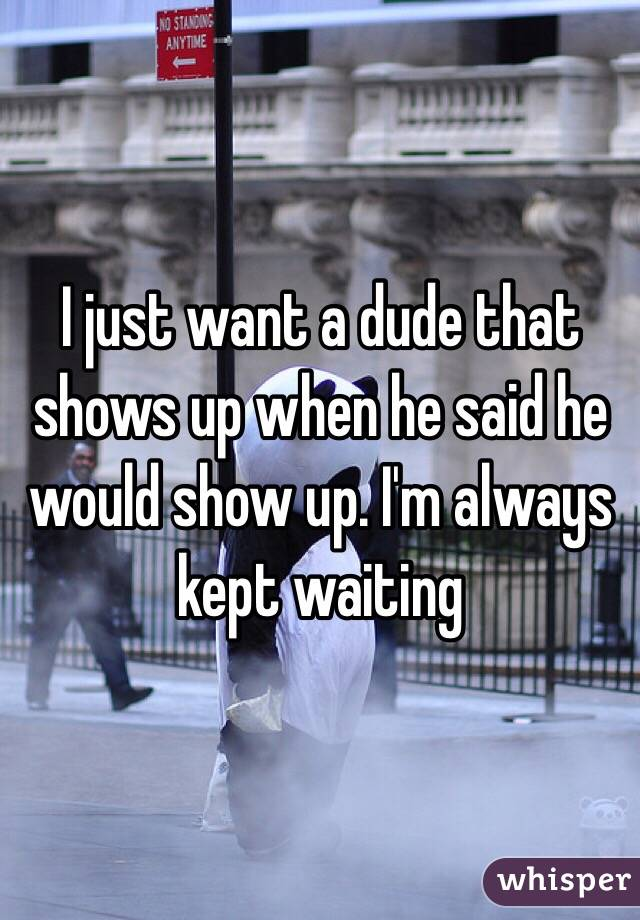 I just want a dude that shows up when he said he would show up. I'm always kept waiting