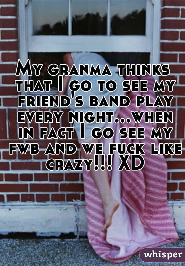 My granma thinks that I go to see my friend's band play every night...when in fact I go see my fwb and we fuck like crazy!!! XD
