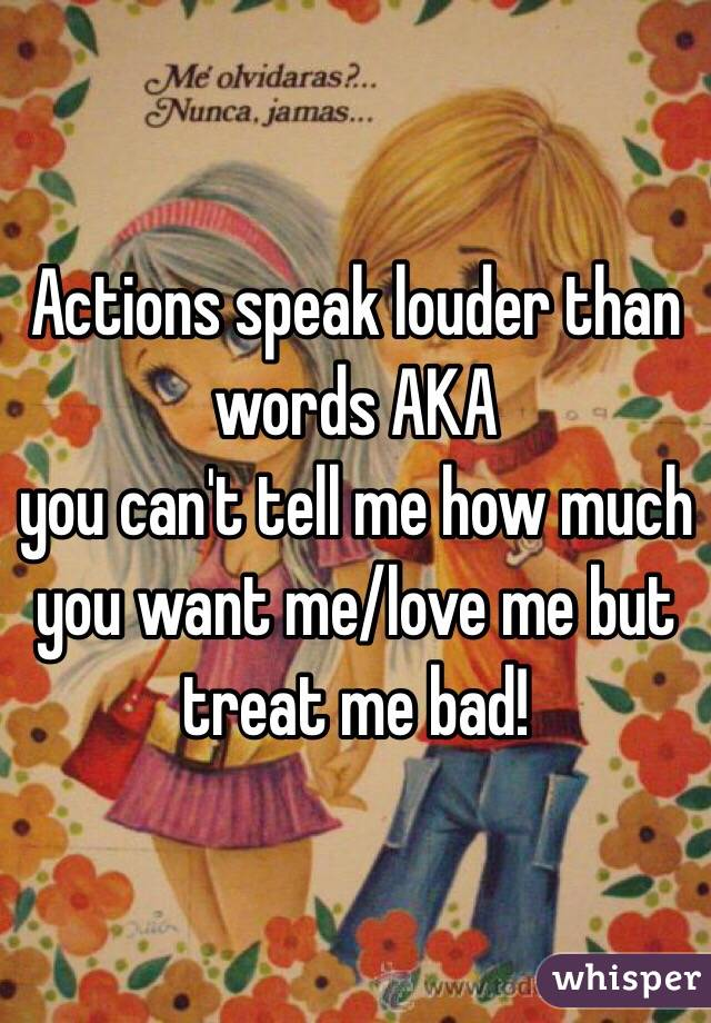 Actions speak louder than words AKA  you can't tell me how much you want me/love me but treat me bad!