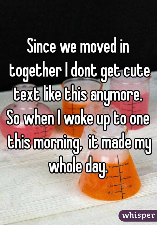 Since we moved in together I dont get cute text like this anymore.  So when I woke up to one this morning,  it made my whole day.
