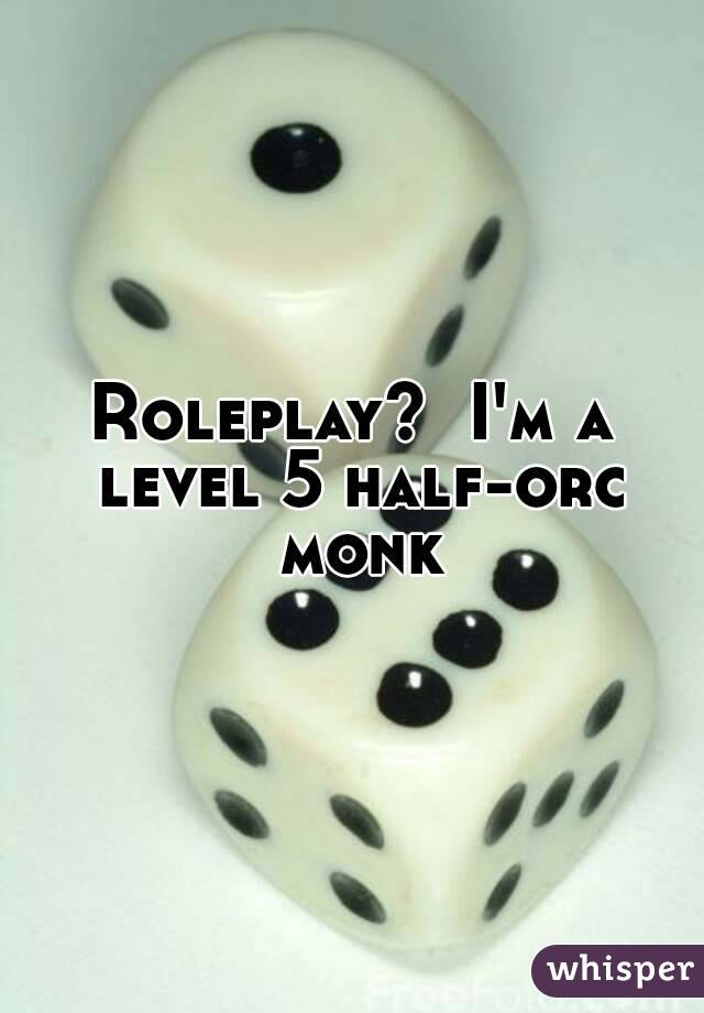 Roleplay?  I'm a level 5 half-orc monk