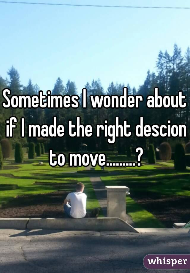 Sometimes I wonder about if I made the right descion to move.........?