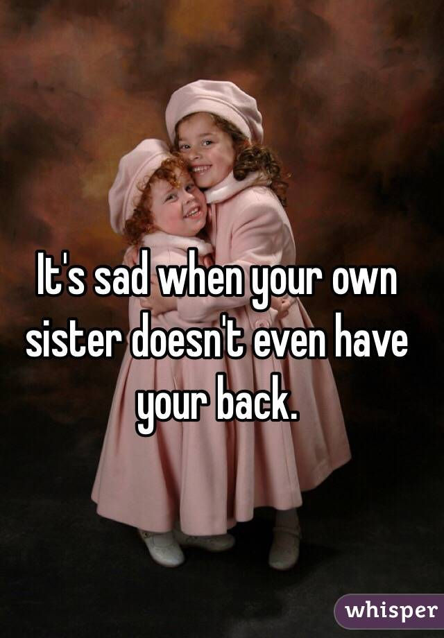 It's sad when your own sister doesn't even have your back.