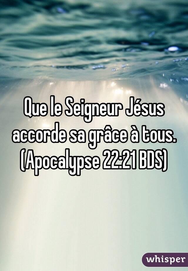 Que le Seigneur Jésus accorde sa grâce à tous. (Apocalypse 22:21 BDS)