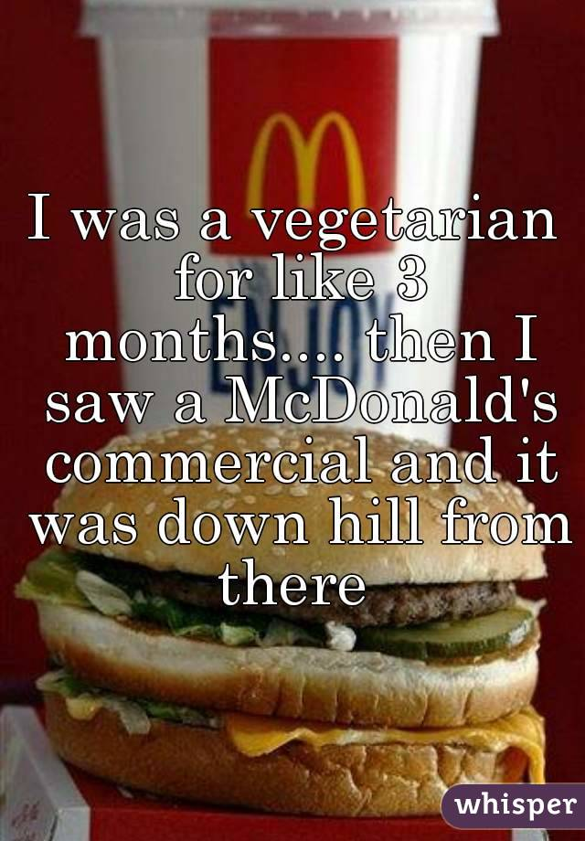 I was a vegetarian for like 3 months.... then I saw a McDonald's commercial and it was down hill from there
