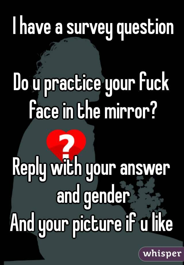 I have a survey question  Do u practice your fuck face in the mirror?  Reply with your answer and gender And your picture if u like