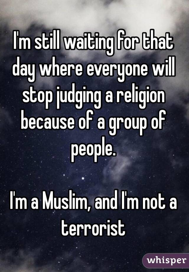 I'm still waiting for that day where everyone will stop judging a religion because of a group of people.   I'm a Muslim, and I'm not a terrorist