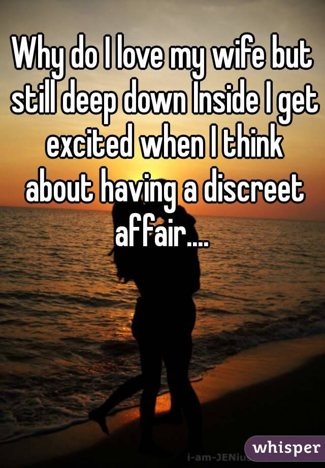 Why do I love my wife but still deep down Inside I get excited when I think about having a discreet affair....