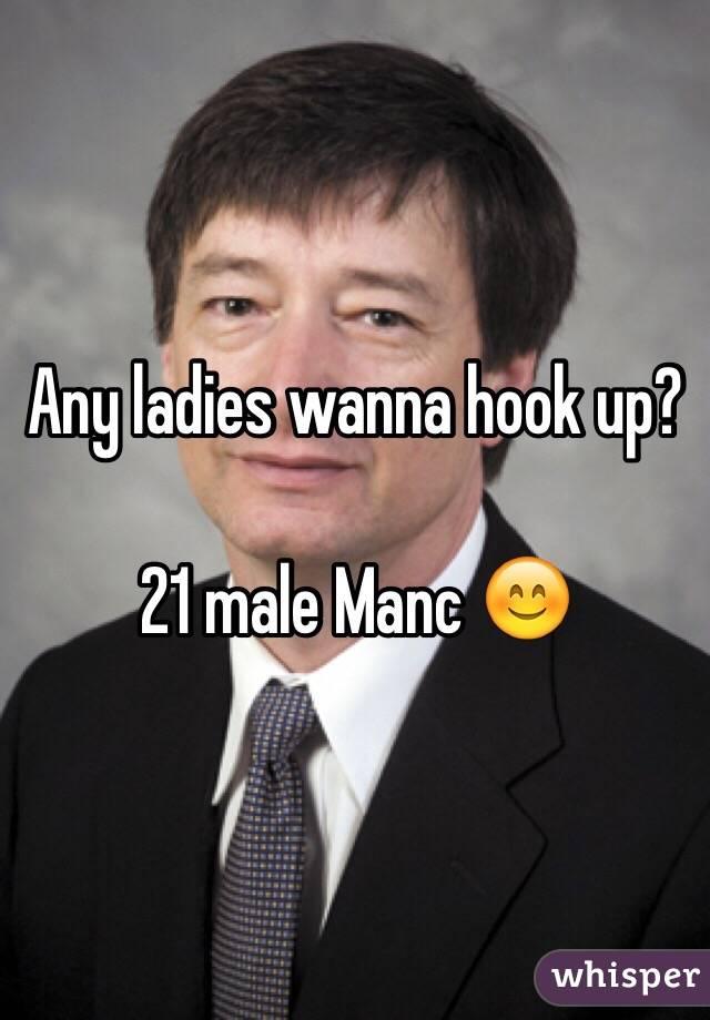 Any ladies wanna hook up?  21 male Manc 😊