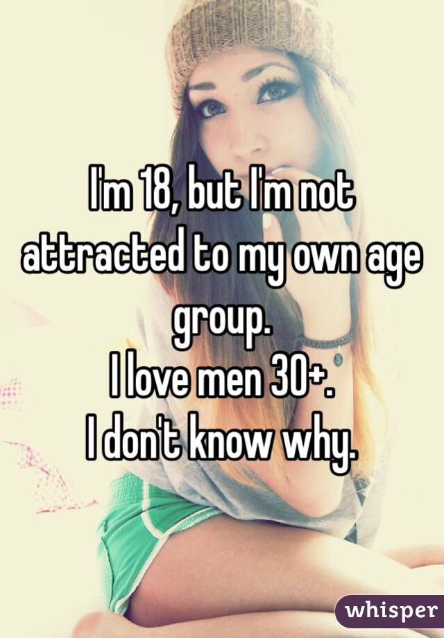 I'm 18, but I'm not attracted to my own age group. I love men 30+. I don't know why.