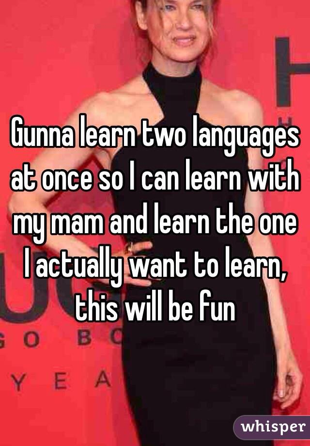 Gunna learn two languages at once so I can learn with my mam and learn the one I actually want to learn, this will be fun