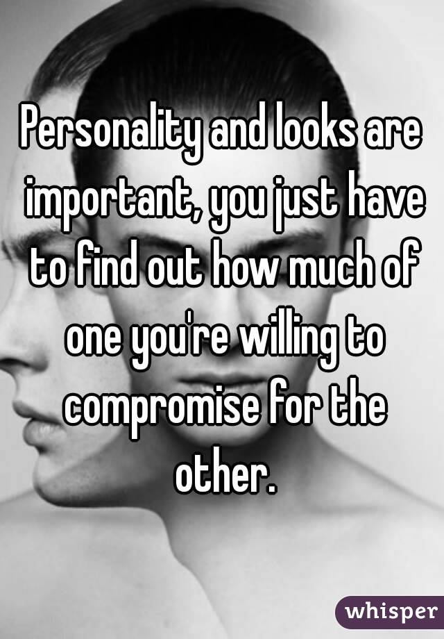Personality and looks are important, you just have to find out how much of one you're willing to compromise for the other.