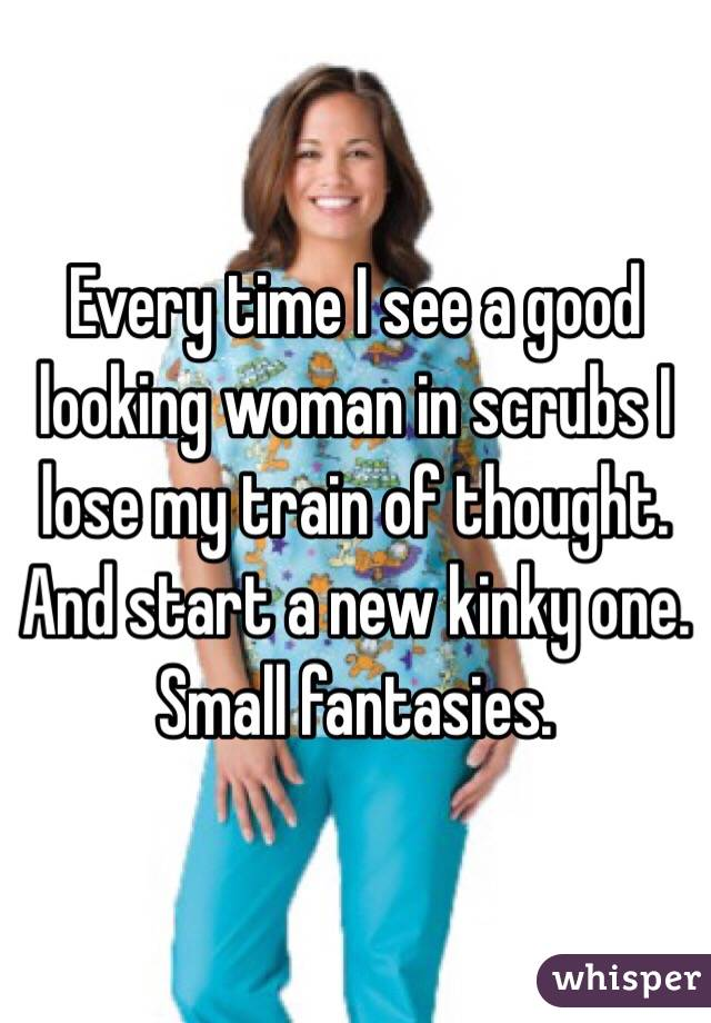 Every time I see a good looking woman in scrubs I lose my train of thought. And start a new kinky one. Small fantasies.
