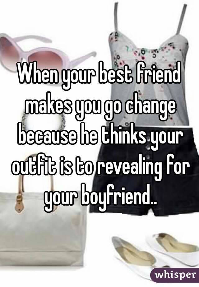When your best friend makes you go change because he thinks your outfit is to revealing for your boyfriend..