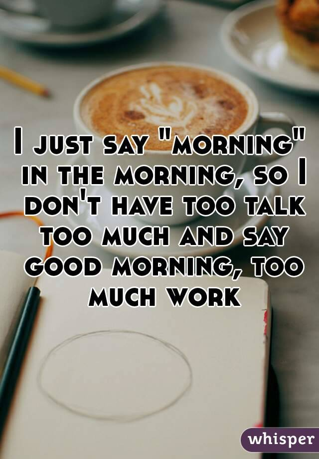 """I just say """"morning"""" in the morning, so I don't have too talk too much and say good morning, too much work"""