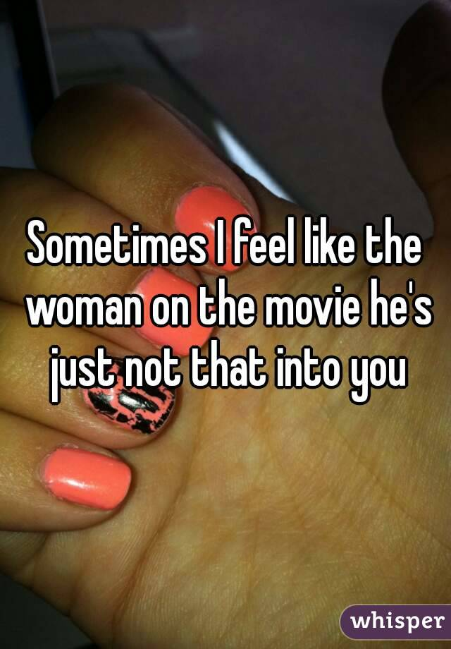Sometimes I feel like the woman on the movie he's just not that into you
