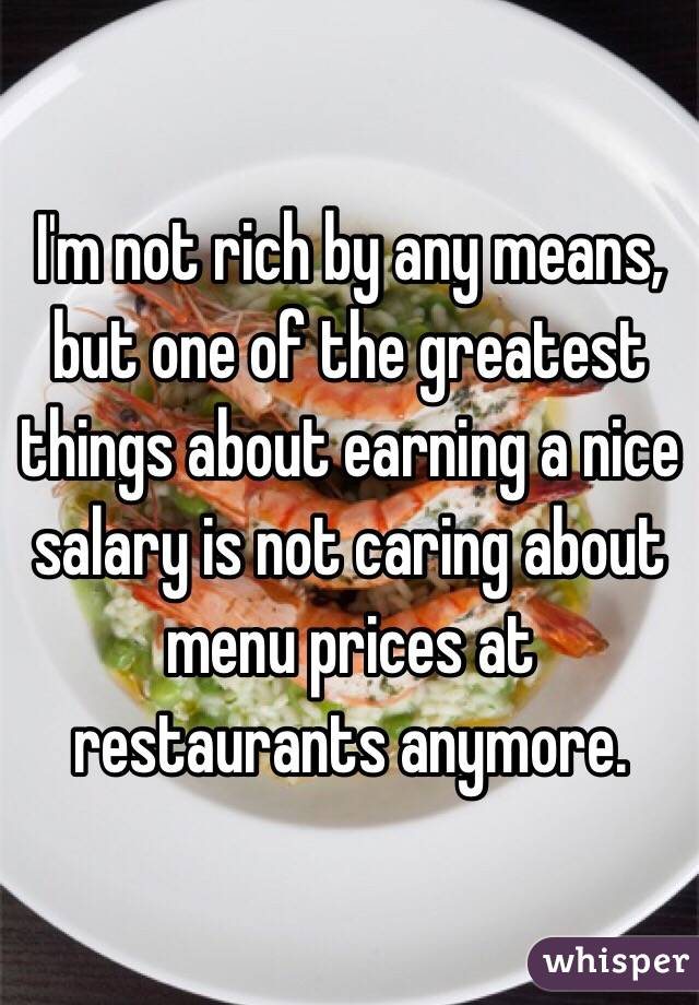 I'm not rich by any means, but one of the greatest things about earning a nice salary is not caring about menu prices at restaurants anymore.