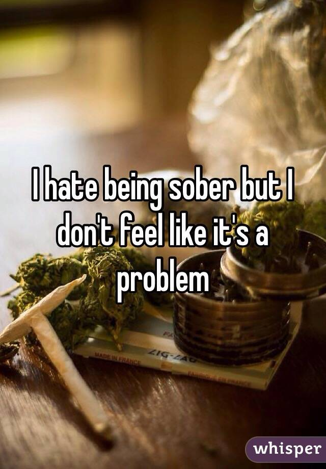 I hate being sober but I don't feel like it's a problem