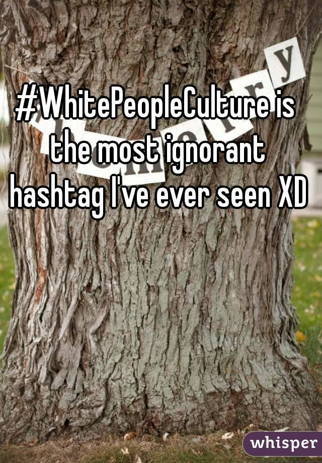 #WhitePeopleCulture is the most ignorant hashtag I've ever seen XD