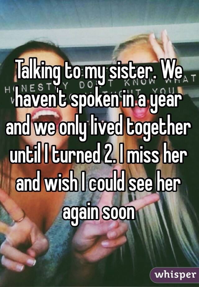 Talking to my sister. We haven't spoken in a year and we only lived together until I turned 2. I miss her and wish I could see her again soon