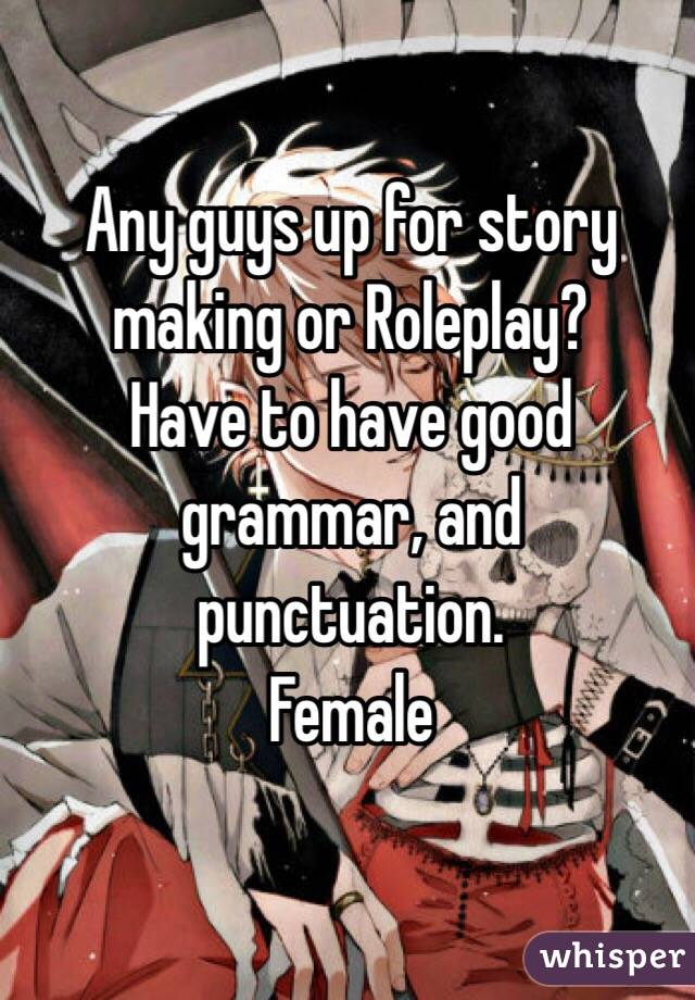 Any guys up for story making or Roleplay?  Have to have good grammar, and punctuation. Female