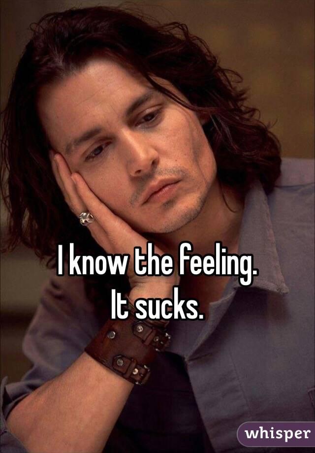 I know the feeling. It sucks.