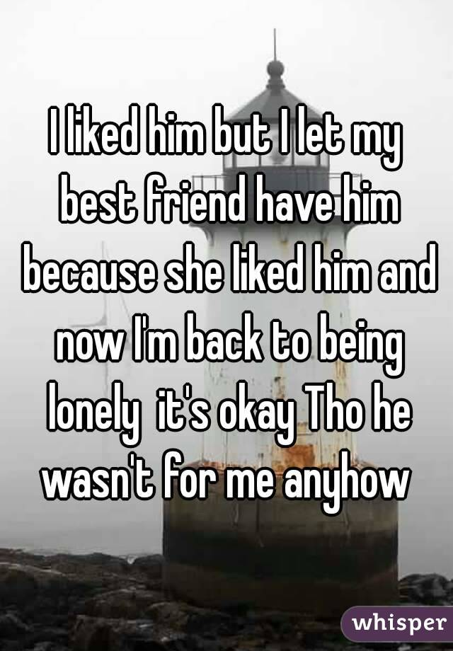 I liked him but I let my best friend have him because she liked him and now I'm back to being lonely  it's okay Tho he wasn't for me anyhow