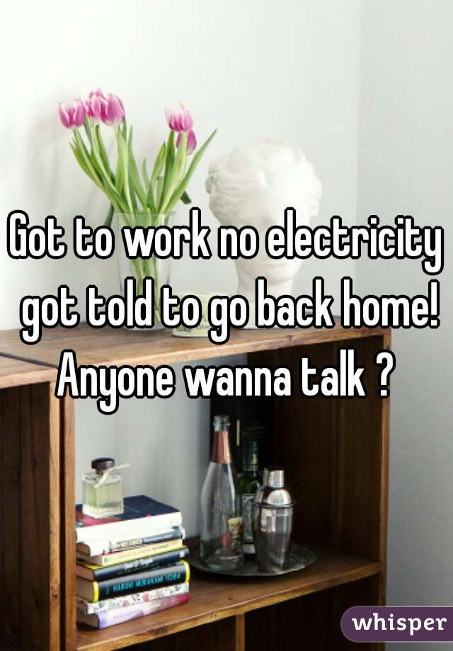 Got to work no electricity got told to go back home! Anyone wanna talk ?