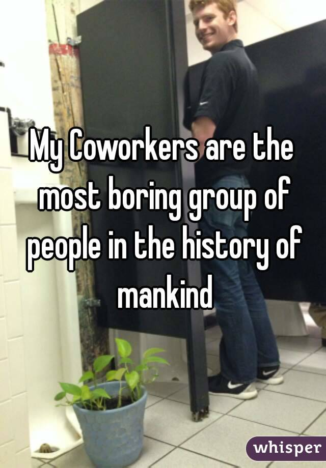 My Coworkers are the most boring group of people in the history of mankind