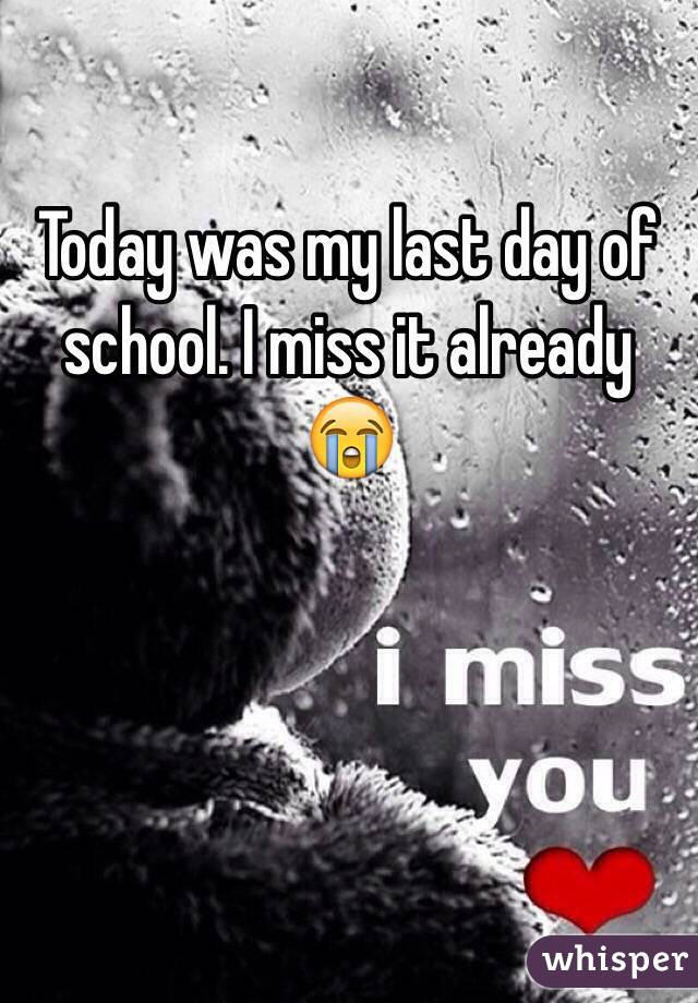 Today was my last day of school. I miss it already 😭