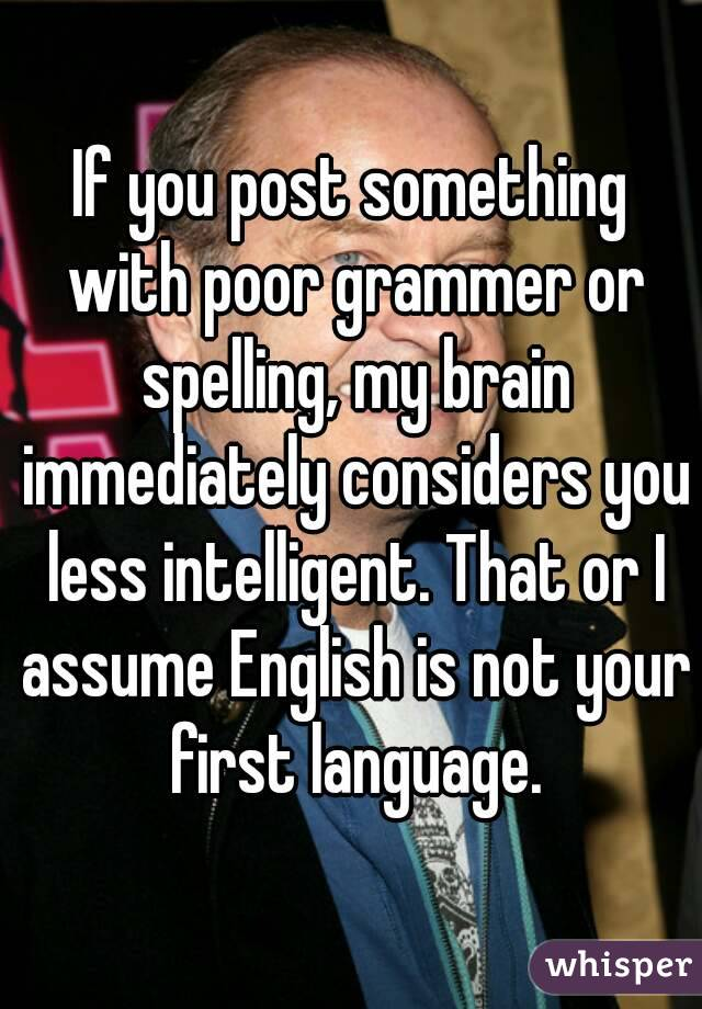 If you post something with poor grammer or spelling, my brain immediately considers you less intelligent. That or I assume English is not your first language.