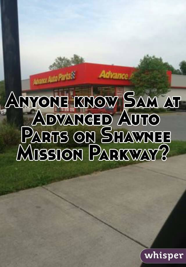 Anyone know Sam at Advanced Auto Parts on Shawnee Mission Parkway?