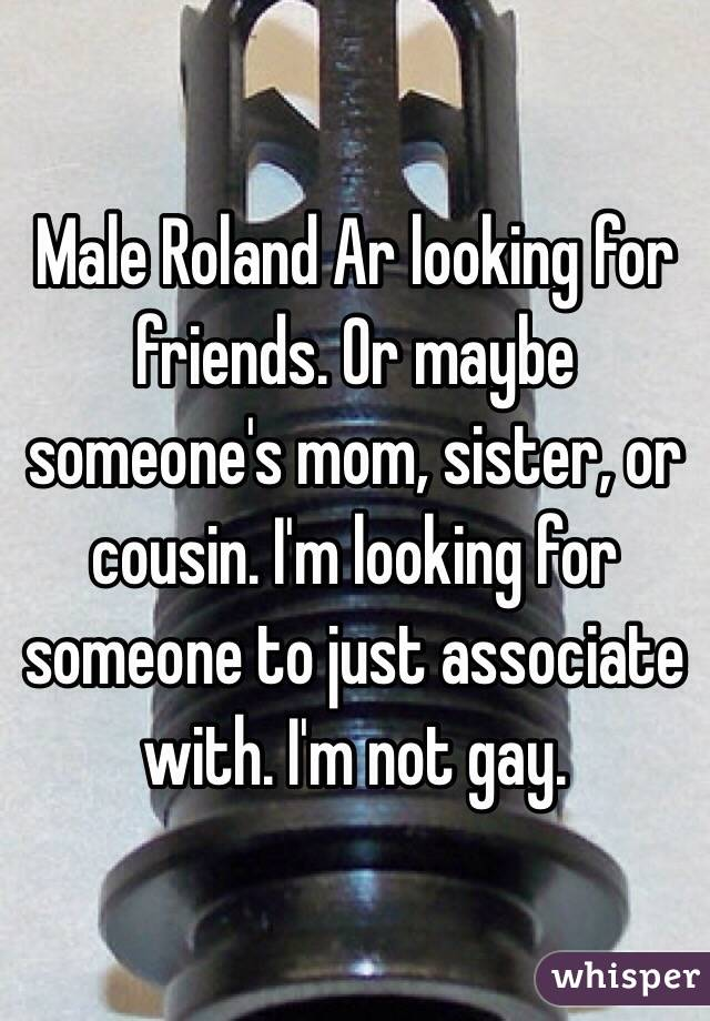Male Roland Ar looking for friends. Or maybe someone's mom, sister, or cousin. I'm looking for someone to just associate with. I'm not gay.