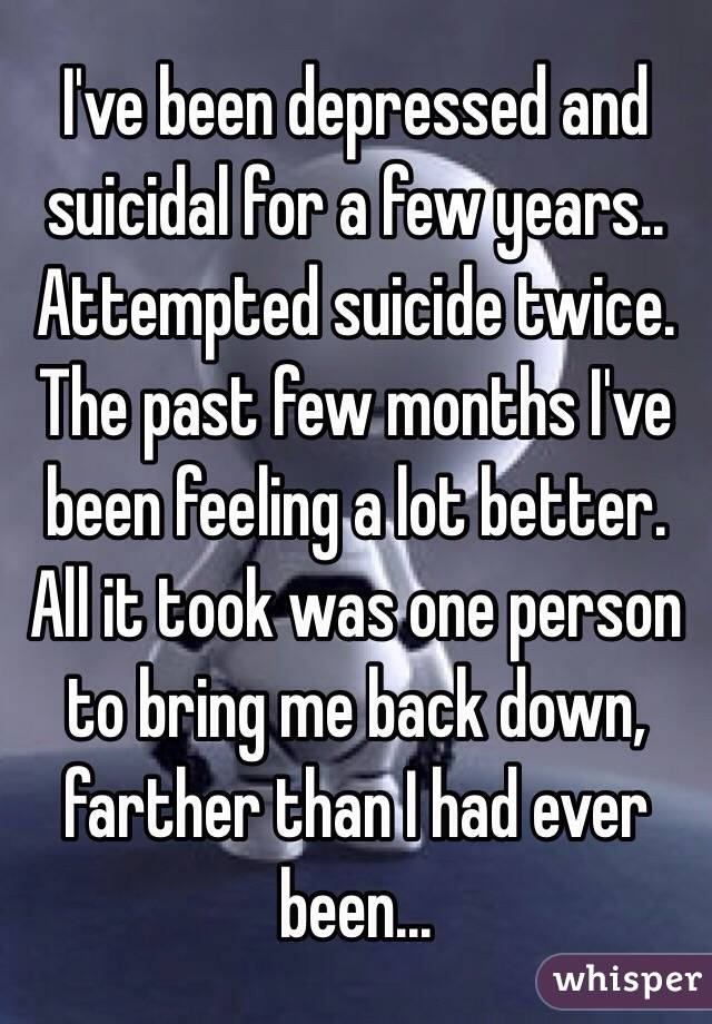 I've been depressed and suicidal for a few years.. Attempted suicide twice. The past few months I've been feeling a lot better. All it took was one person to bring me back down, farther than I had ever been...