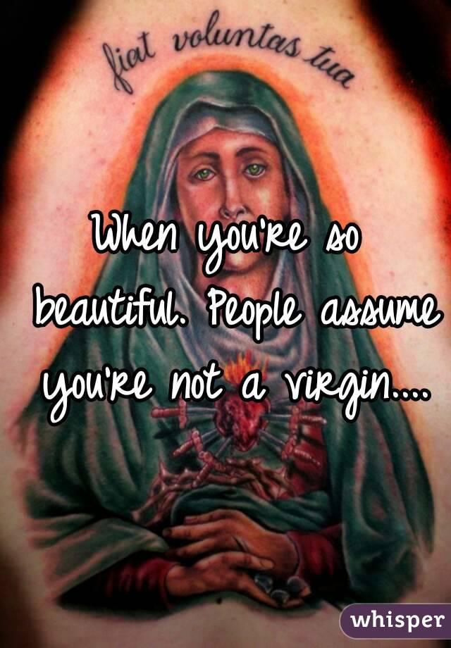 When you're so beautiful. People assume you're not a virgin....