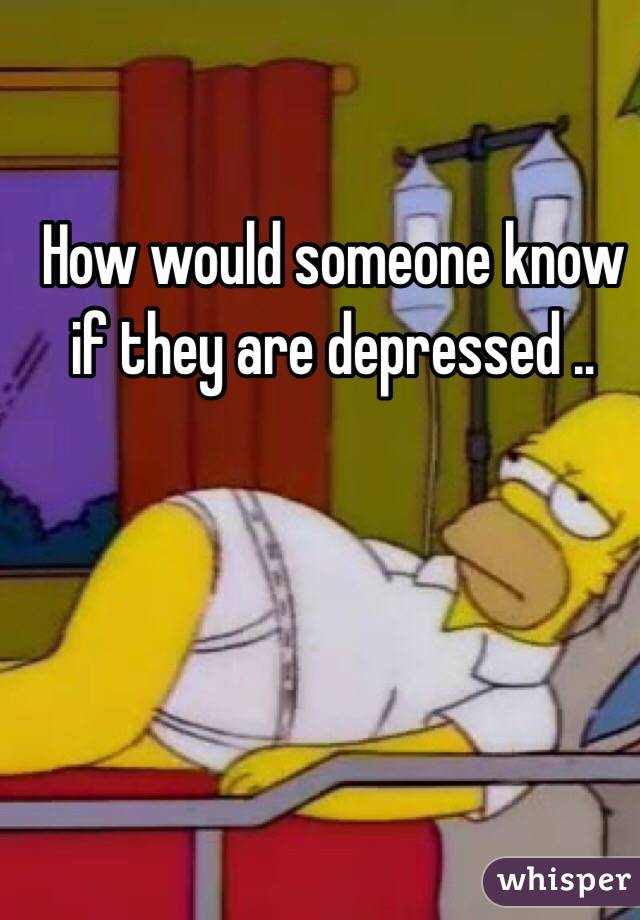 How would someone know if they are depressed ..