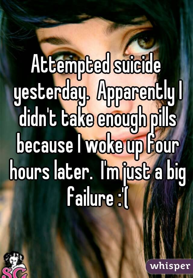 Attempted suicide yesterday.  Apparently I didn't take enough pills because I woke up four hours later.  I'm just a big failure :'(