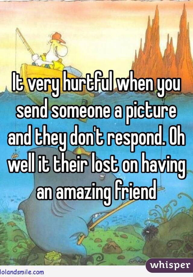 It very hurtful when you send someone a picture and they don't respond. Oh well it their lost on having an amazing friend