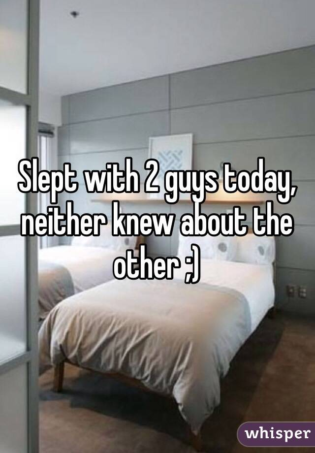 Slept with 2 guys today, neither knew about the other ;)
