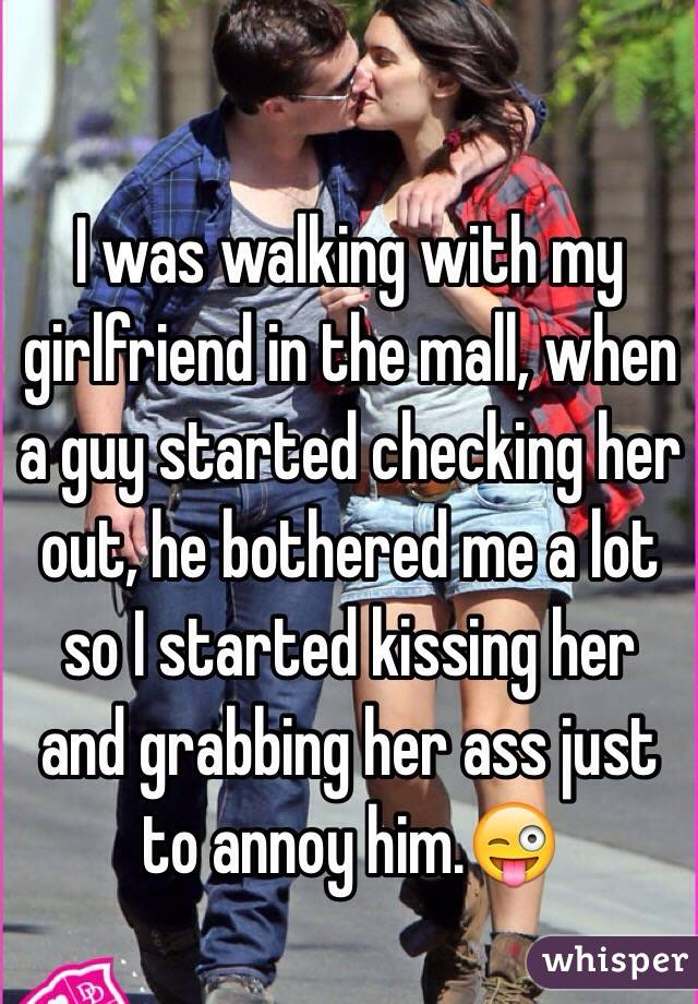 I was walking with my girlfriend in the mall, when a guy started checking her out, he bothered me a lot so I started kissing her and grabbing her ass just to annoy him.😜